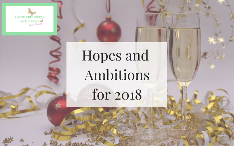 Living Creatively with Fibro | Hopes and Ambitions for 2018