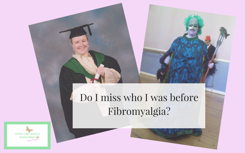 Living Creatively with Fibro | Do I miss who I was before Fibromyalgia?