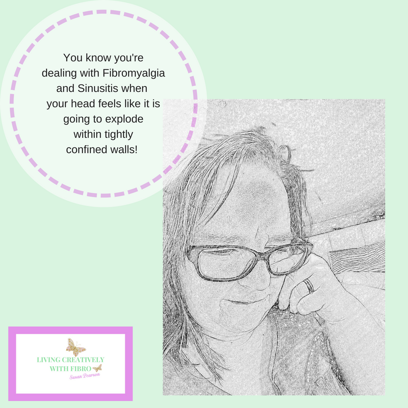 Living Creatively with Fibro | You know you're dealing with Fibromyalgia and Sinusitis when your head feels like it is going to explode within tightly confined walls!