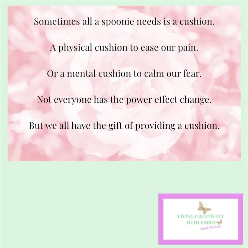 Living Creatively with Fibro | Sometimes all a spoonie needs is a cushion. A physical cushion to ease our pain. Or a mental cushion to calm our fear. Not everyone has the power effect change. But we all have the gift of providing a cushion.