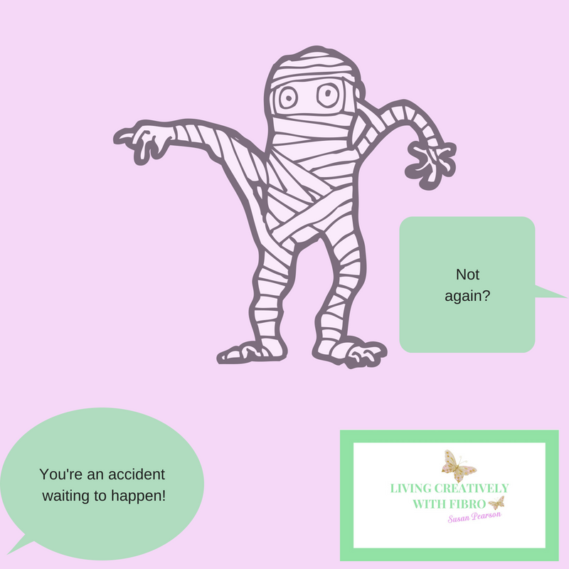 Living Creatively with Fibro | An image of a mummy with speech bubbles saying You're an accident waiting to happen! and not again?