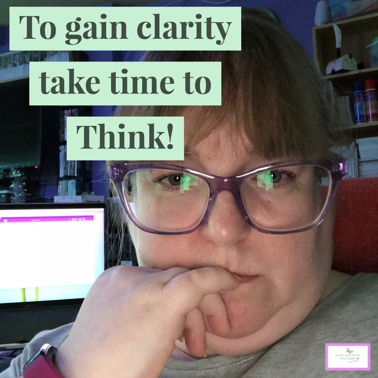 Living Creatively with Fibro | An image of myself pondering with the words To gain clarity take time to think