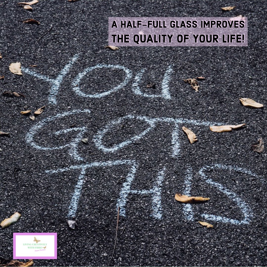 Living Creatively with Fibro | An image of black tarmac with the words You Got this written in white chalk A box with the words A half-full glass improves the quality of your life!